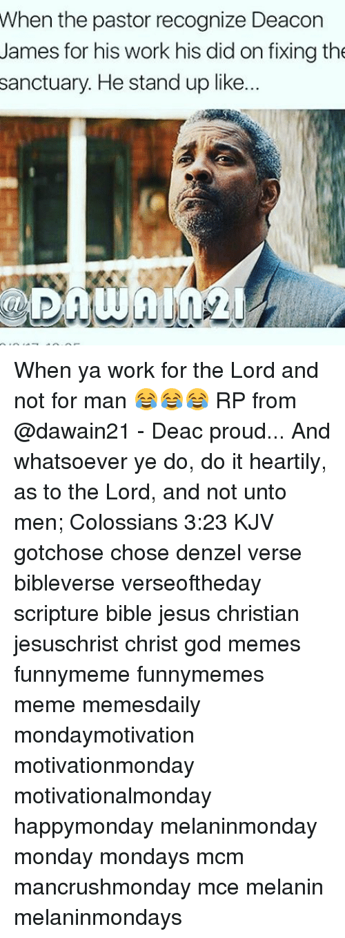 Memes, 🤖, and Mcm: When the pastor recognize Deacon  James for his work his did on fixing the  sanctuary. He stand up like.. When ya work for the Lord and not for man 😂😂😂 RP from @dawain21 - Deac proud... And whatsoever ye do, do it heartily, as to the Lord, and not unto men; Colossians 3:23 KJV gotchose chose denzel verse bibleverse verseoftheday scripture bible jesus christian jesuschrist christ god memes funnymeme funnymemes meme memesdaily mondaymotivation motivationmonday motivationalmonday happymonday melaninmonday monday mondays mcm mancrushmonday mce melanin melaninmondays