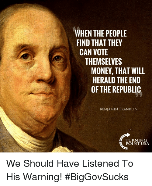 herald: WHEN THE PEOPLE  FIND THAT THEY  CAN VOTE  THEMSELVES  MONEY, THAT WILL  HERALD THE END  OF THE REPUBLIC  BENJAMIN FRANKLIN  TURNING  POINT USA We Should Have Listened To His Warning! #BigGovSucks
