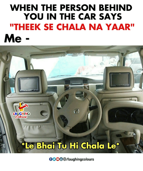 "Indianpeoplefacebook, Car, and You: WHEN THE PERSON BEHIND  YOU IN THE CAR SAYS  ""THEEK SE CHALA NA YAAR""  Me -  LAUGHING  Le Bhai Tu Hi Chala Le  0OOO/laughingcolours"