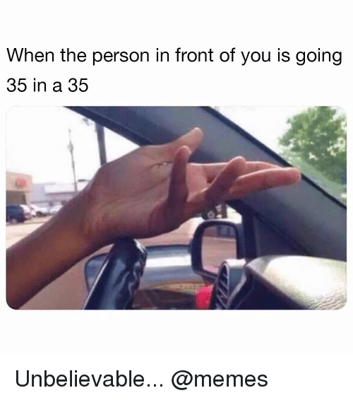 Memes, 🤖, and You: When the person in front of you is going  35 in a 35 Unbelievable... @memes