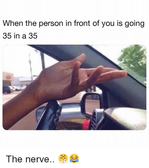 Hood, You, and Person: When the person in front of you is going  35 in a 35 The nerve.. 😤😂