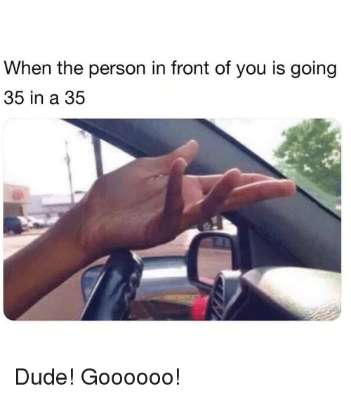 Dude, Memes, and 🤖: When the person in front of you is going  35 in a 35 Dude! Goooooo!
