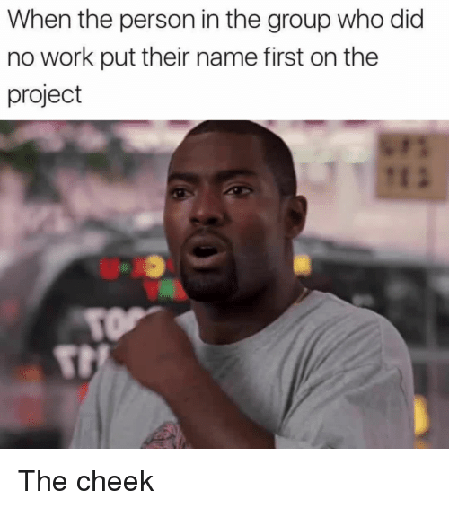 Memes, 🤖, and Project: When the person in the group who did  no work put their name first on the  project The cheek