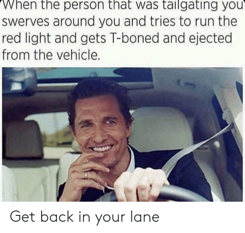 tailgating: When the person that was tailgating you  Swerves around you and tries to run the  red light and gets T-boned and ejected  from the vehicle. Get back in your lane