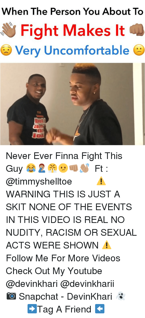 Memes, Racism, and Snapchat: When The Person You About To  Fight Makes It  Very Uncomfortable  but Never Ever Finna Fight This Guy 😂🤦🏽‍♂️😤😕👊🏽👋🏽 ━━━━━━━ Ft : @timmyshelltoe ━━━━━━━ ⚠️ WARNING THIS IS JUST A SKIT NONE OF THE EVENTS IN THIS VIDEO IS REAL NO NUDITY, RACISM OR SEXUAL ACTS WERE SHOWN ⚠️ ━━━━━━━ Follow Me For More Videos Check Out My Youtube @devinkhari @devinkharii ━━━━━━━ 📷 Snapchat - DevinKhari 👻 ━━━━━━━ ➡️Tag A Friend ⬅️
