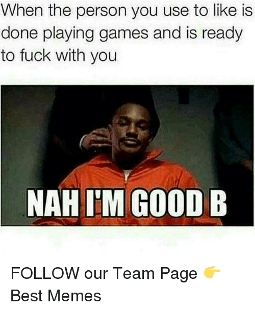 Memes, 🤖, and Nah: When the person you use to like is  done playing games and is ready  to fuck with you  NAH I'M GOOD B FOLLOW our Team Page 👉 Best Memes