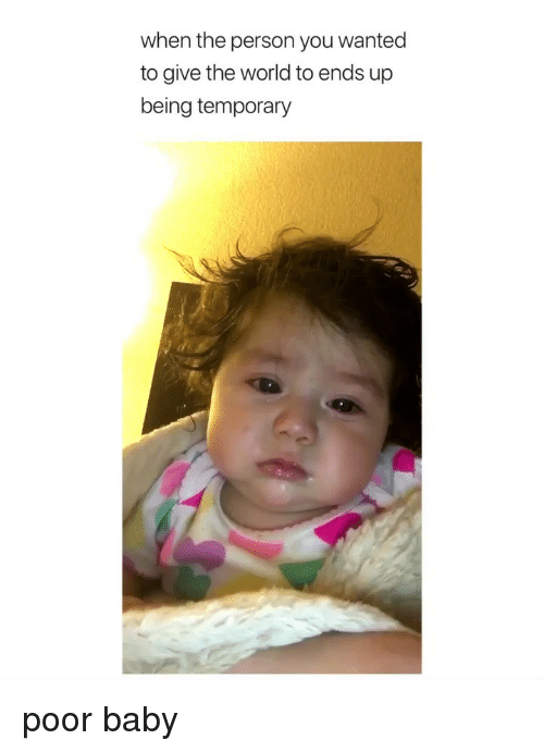 World, Girl Memes, and Baby: when the person you wanted  to give the world to ends up  being temporary poor baby