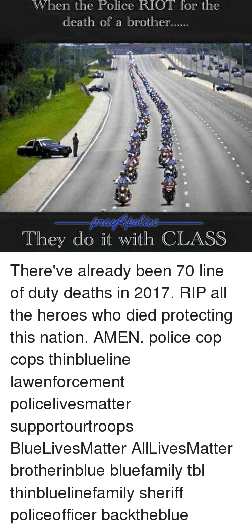 All Lives Matter, Memes, and Police: When the Police ROT for thee  death of a broth  They do it with CLASS There've already been 70 line of duty deaths in 2017. RIP all the heroes who died protecting this nation. AMEN. police cop cops thinblueline lawenforcement policelivesmatter supportourtroops BlueLivesMatter AllLivesMatter brotherinblue bluefamily tbl thinbluelinefamily sheriff policeofficer backtheblue