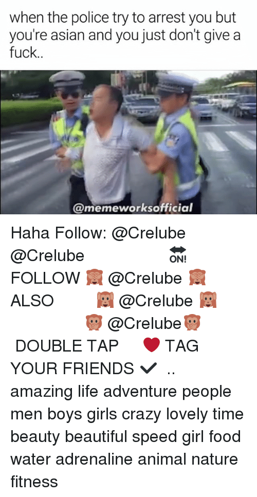 Asian, Beautiful, and Crazy: when the police try to arrest you but  you're asian and you just don't give a  fuck..  @memeworksofficial Haha Follow: @Crelube ⠀⠀⠀⠀ ⠀@Crelube ⠀⠀⠀⠀ ⠀⠀ ⠀⠀⠀⠀⠀ ⠀⠀🔛FOLLOW 🙈 @Crelube 🙈 ⠀⠀⠀⠀ ⠀⠀⠀⠀⠀⠀ALSO ⠀ 🙉 @Crelube 🙉 ⠀ ⠀⠀ ⠀ ⠀ ⠀ ⠀ ⠀ ⠀⠀⠀⠀⠀ 🙊 @Crelube🙊 ⠀⠀⠀⠀ ⠀ ⠀⠀⠀⠀ DOUBLE TAP ❤️ TAG YOUR FRIENDS ✔️ ⠀⠀⠀⠀ .. amazing life adventure people men boys girls crazy lovely time beauty beautiful speed girl food water adrenaline animal nature fitness