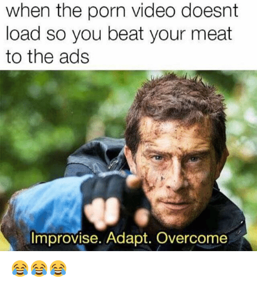 Porn, Porn Video, and Video: when the porn video doesnt  load so you beat your meat  to the ads  Improvise. Adapt. Overcome 😂😂😂
