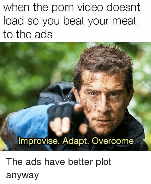 Porn, Porn Video, and Video: when the porn video doesnt  load so you beat your meat  to the ads  Improvise. Adapt. Overcome The ads have better plot anyway