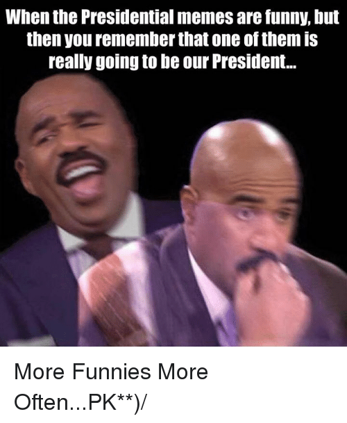 Presidential Meme: When the Presidential memes are funny, but  then you rememberthat one of them is  really going to be our President... More Funnies More Often...PK**)/