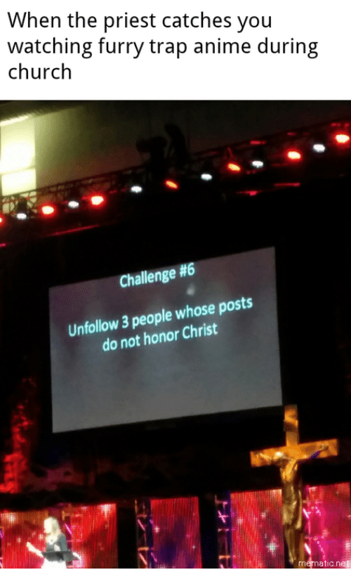 Anime, Church, and Trap: When the priest catches you  watching furry trap anime during  church  Challenge #6  Unfollow 3 people whose posts  do not honor Christ  mematic.net