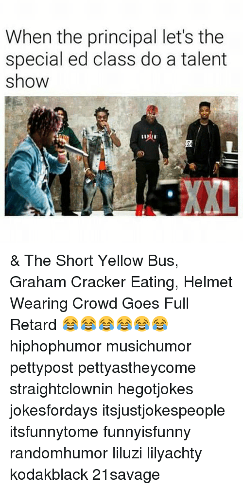 the specials: When the principal let's the  special ed class do a talent  show  XXL & The Short Yellow Bus, Graham Cracker Eating, Helmet Wearing Crowd Goes Full Retard 😂😂😂😂😂😂 hiphophumor musichumor pettypost pettyastheycome straightclownin hegotjokes jokesfordays itsjustjokespeople itsfunnytome funnyisfunny randomhumor liluzi lilyachty kodakblack 21savage