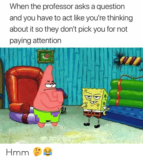 Youre Thinking: When the professor asks a question  and you have to act like you're thinking  about it so they don't pick you for not  paying attention Hmm 🤔😂