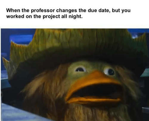 due date: When the professor changes the due date, but you  worked on the project all night.