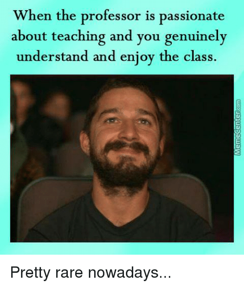 the professor: When the professor is passionate  about teaching and you genuinely  understand and enjoy the class. Pretty rare nowadays...