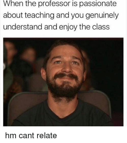 Memes, Passionate, and Teaching: When the professor is passionate  about teaching and you genuinely  understand and enjoy the class hm cant relate