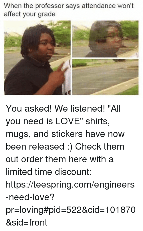 """the professor: When the professor says attendance won't  affect your grade You asked! We listened! """"All you need is LOVE"""" shirts, mugs, and stickers have now been released :)  Check them out order them here with a limited time discount: https://teespring.com/engineers-need-love?pr=loving#pid=522&cid=101870&sid=front"""