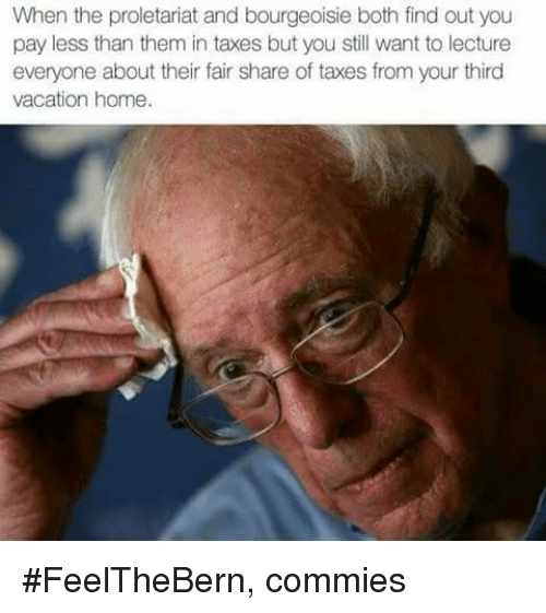 proletariat: When the proletariat and bourgeoisie both find out you  pay less than them in taxes but you still want to lecture  everyone about their fair share of taxes from your third  vacation home. #FeelTheBern,  commies