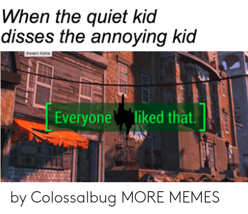 Annoying Kid: When the quiet kid  disses the annoying kid  Instant Alpha  Everyone liked that.  by Colossalbug MORE MEMES