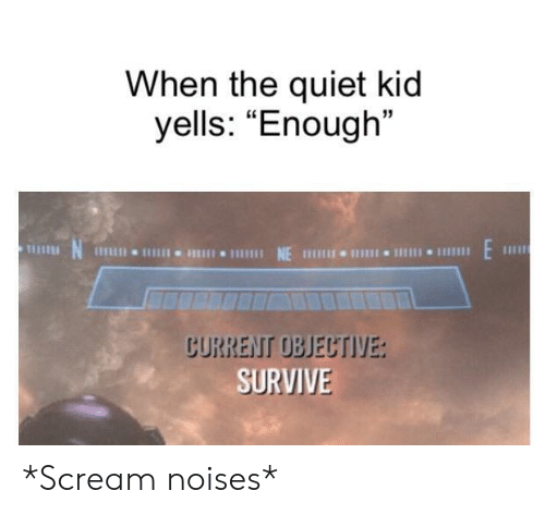 "objective: When the quiet kid  yells: ""Enough""  E  NE  1Il11I 11  CURRENT OBJECTIVE:  SURVIVE *Scream noises*"