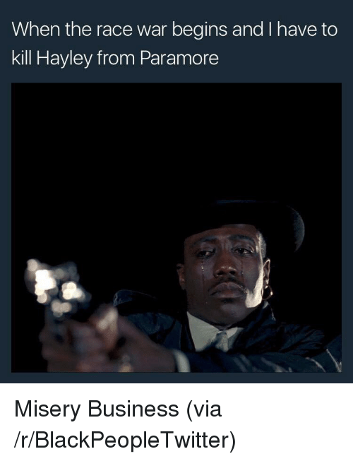 Race War: When the race war begins and I have to  kill Hayley from Paramore <p>Misery Business (via /r/BlackPeopleTwitter)</p>