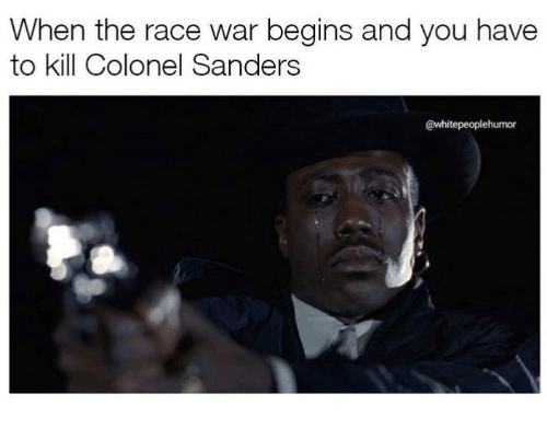 race wars: When the race war begins and you have  to kill Colonel Sanders  @whitepeoplehumor