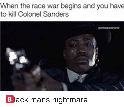 race wars: When the race war begins and you have  to kill Colonel Sanders