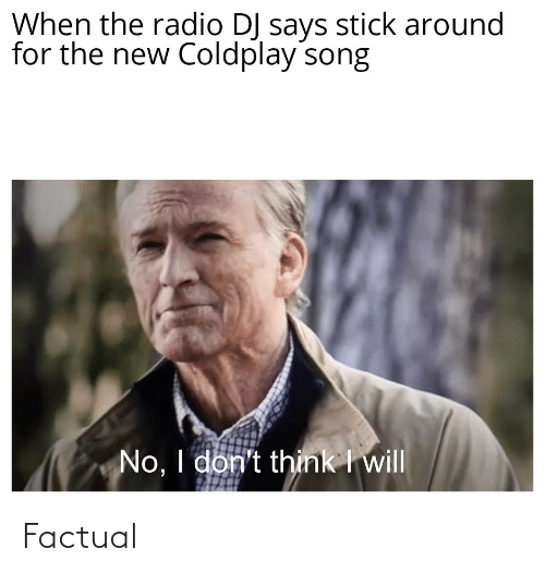 Coldplay, Radio, and Reddit: When the radio DJ says stick around  for the new Coldplay song  No, I don't think I will Factual