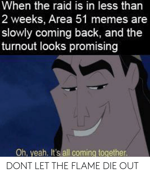 flame: When the raid is in less than  2 weeks, Area 51 memes are  slowly coming back, and the  turnout looks promising  Oh, yeah. It's all coming together. DONT LET THE FLAME DIE OUT