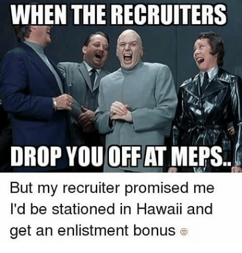 meps: WHEN THE RECRUITERS  DROP YOU OFF AT MEPS  But my recruiter promised me  I'd be stationed in Hawaii a  get an enlistment bonus
