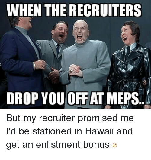 the recruit: WHEN THE RECRUITERS  DROP YOU OFF AT MEPS..  But my recruiter promised me  I'd be stationed in Hawaii and  get an enlistment bonus