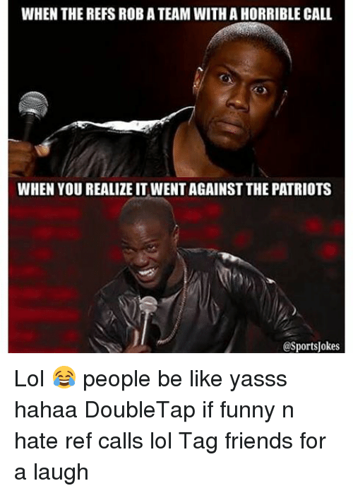 Be Like, Friends, and Funny: WHEN THE REFS ROBATEAM WITH A HORRIBLE CALL  WHEN YOU REALIZE IT WENTAGAINST THE PATRIOTS  @Sports Jokes Lol 😂 people be like yasss hahaa DoubleTap if funny n hate ref calls lol Tag friends for a laugh