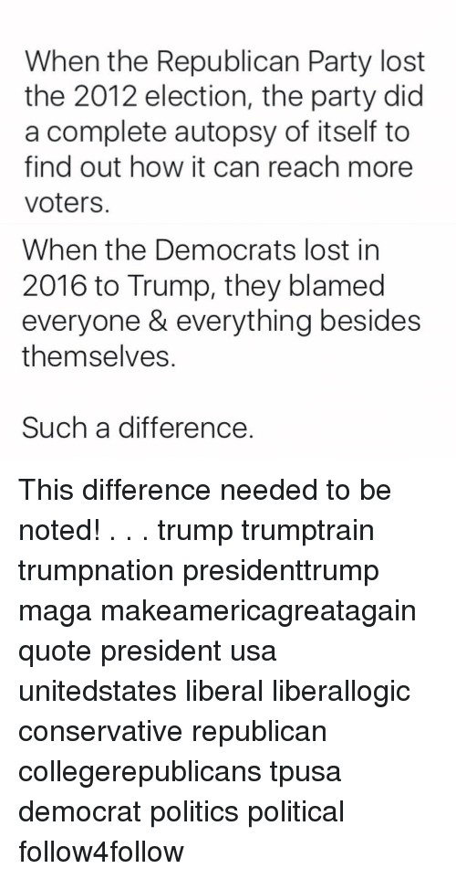 Memes, Republican Party, and 🤖: When the Republican Party lost  the 2012 election, the party did  a complete autopsy of itself to  find out how it can reach more  Voters.  When the Democrats lost in  2016 to Trump, they blamed  everyone & everything besides  themselves  Such a difference This difference needed to be noted! . . . trump trumptrain trumpnation presidenttrump maga makeamericagreatagain quote president usa unitedstates liberal liberallogic conservative republican collegerepublicans tpusa democrat politics political follow4follow