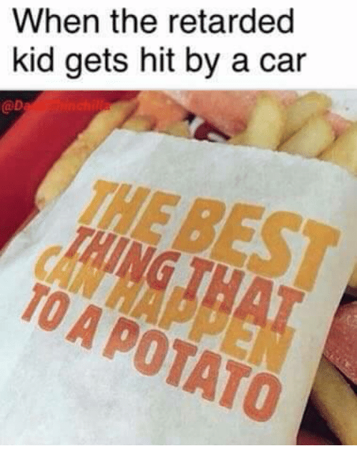 Retard Kid: When the retarded  kid gets hit by a car  TO POTATO  A