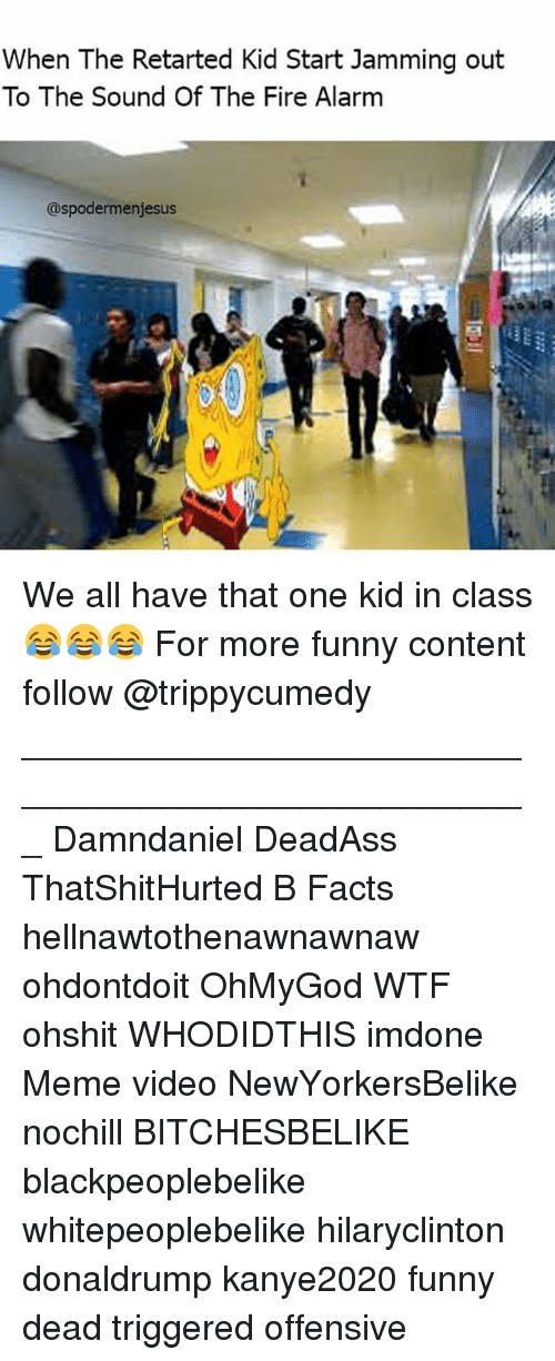 Retarted Kids: When The Retarted Kid Start Jamming out  To The Sound Of The Fire Alarm  @spoder menjesus We all have that one kid in class 😂😂😂 For more funny content follow @trippycumedy ___________________________________________________ Damndaniel DeadAss ThatShitHurted B Facts hellnawtothenawnawnaw ohdontdoit OhMyGod WTF ohshit WHODIDTHIS imdone Meme video NewYorkersBelike nochill BITCHESBELIKE blackpeoplebelike whitepeoplebelike hilaryclinton donaldrump kanye2020 funny dead triggered offensive