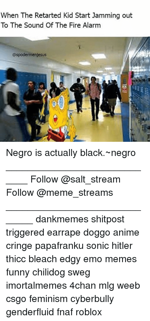 Retarted Kids: When The Retarted Kid Start Jamming out  To The Sound Of The Fire Alarm  @spodermenijesus Negro is actually black.~negro _____________________________ Follow @salt_stream Follow @meme_streams ______________________________ dankmemes shitpost triggered earrape doggo anime cringe papafranku sonic hitler thicc bleach edgy emo memes funny chilidog sweg imortalmemes 4chan mlg weeb csgo feminism cyberbully genderfluid fnaf roblox