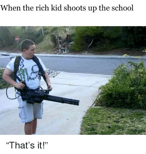 Rich Kid: When the rich kid shoots up the school <p>&ldquo;That&rsquo;s it!&rdquo;</p>