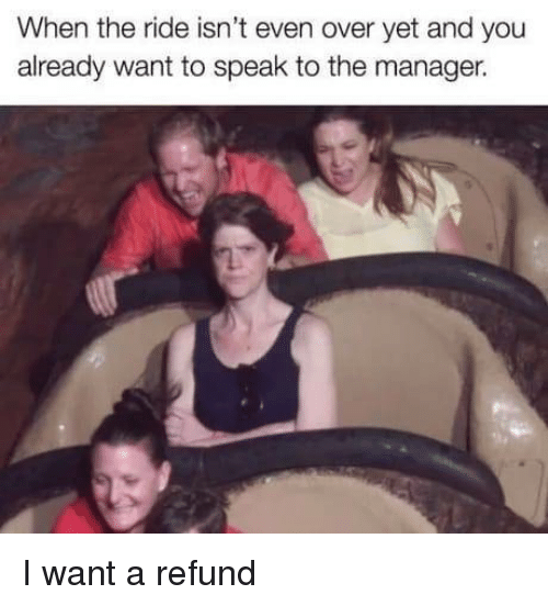 Refund: When the ride isn't even over yet and you  already want to speak to the manager. I want a refund