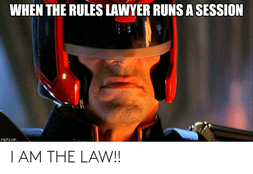 I Am The Law: WHEN THE RULES LAWYER RUNSA SESSION  imgflip.com I AM THE LAW!!