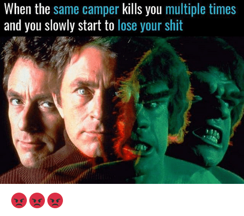 Camper: When the same camper kills you multiple times  and you slowly start to lose your shit 😡😡😡
