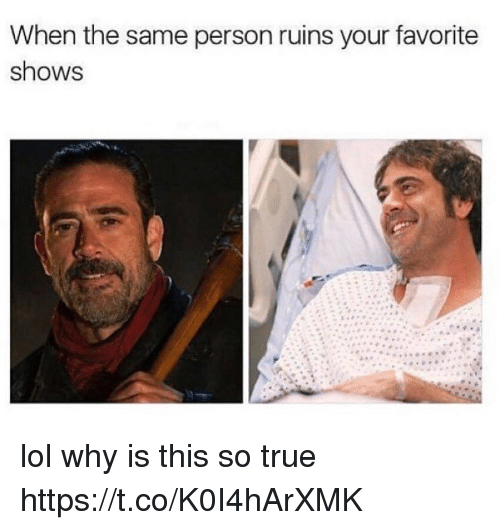Lol, Memes, and True: When the same person ruins your favorite  shows lol why is this so true https://t.co/K0I4hArXMK