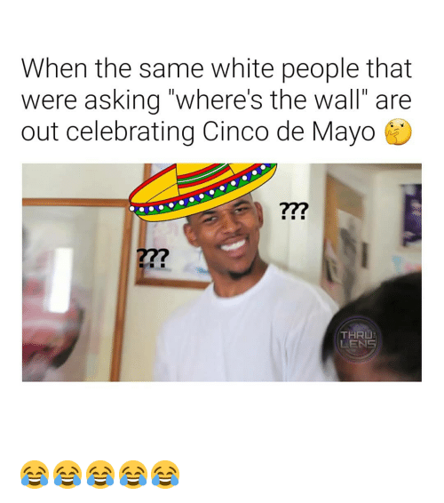 "White People, Cinco De Mayo, and White: When the same white people that  were asking ""where's the wall"" are  out celebrating Cinco de Mayo  27?  THRU  LENS 😂😂😂😂😂"