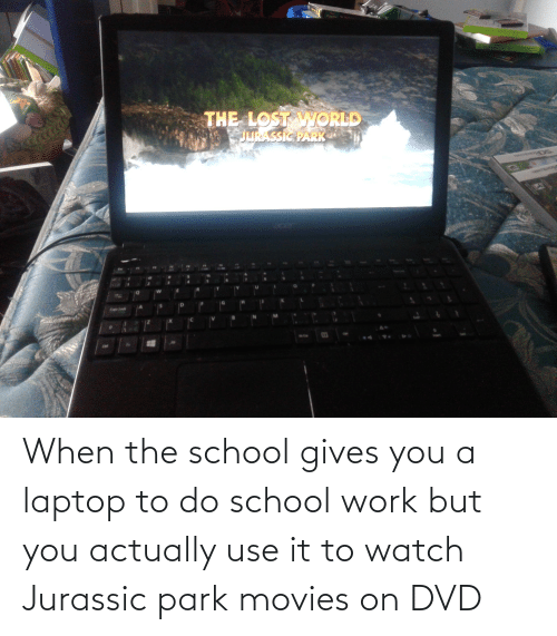 Jurassic Park: When the school gives you a laptop to do school work but you actually use it to watch Jurassic park movies on DVD