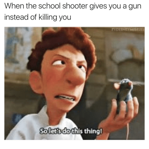 The Best School Shooting Memes Memedroid: When The School Shooter Gives You A Gun Instead Of Killing