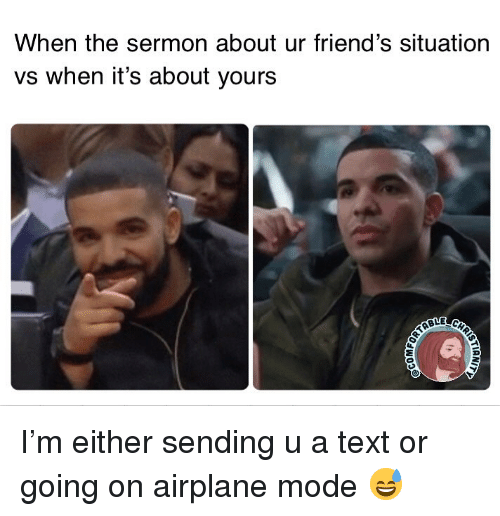 airplane mode: When the sermon about ur friend's situation  vs when it's about yours I'm either sending u a text or going on airplane mode 😅