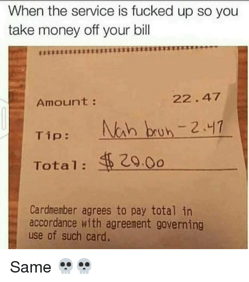Nah Bruh: When the service is fucked up so you  take money off your bill  22.47  Amount  Tip  Nah bruh 241  Total 20.0o  Cardmember agrees to pay total in  accordance with agreement governing  use of such card. Same 💀💀