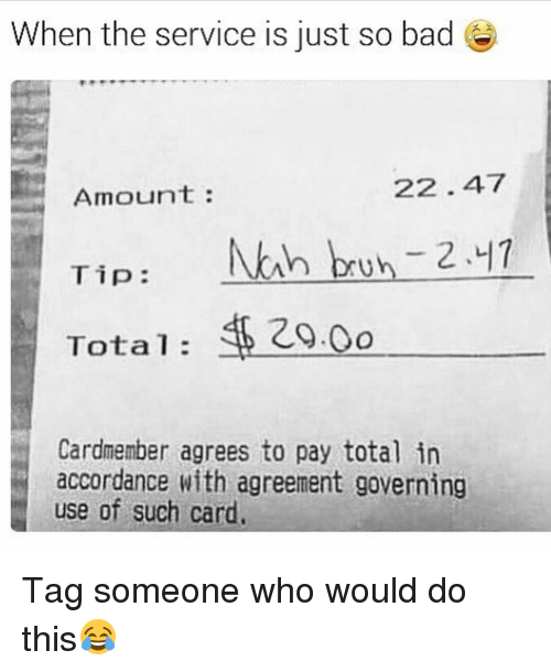 Nah Bruh: When the service is just so bad e  22 47  Amount  Nah bruh 2.41  Tip  Total  Cardmember agrees to pay total in  accordance with agreement governing  use of such card. Tag someone who would do this😂