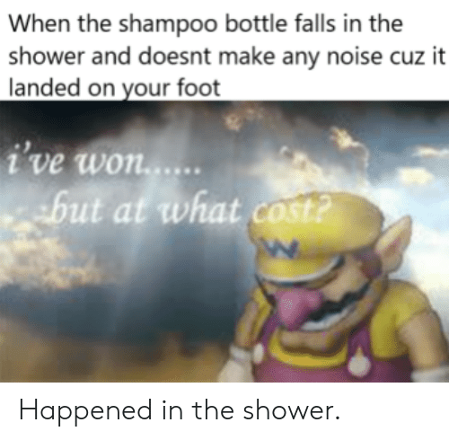 shampoo: When the shampoo bottle falls in the  shower and doesnt make any noise cuz it  landed on your foot  i've won...  but at what cost? Happened in the shower.